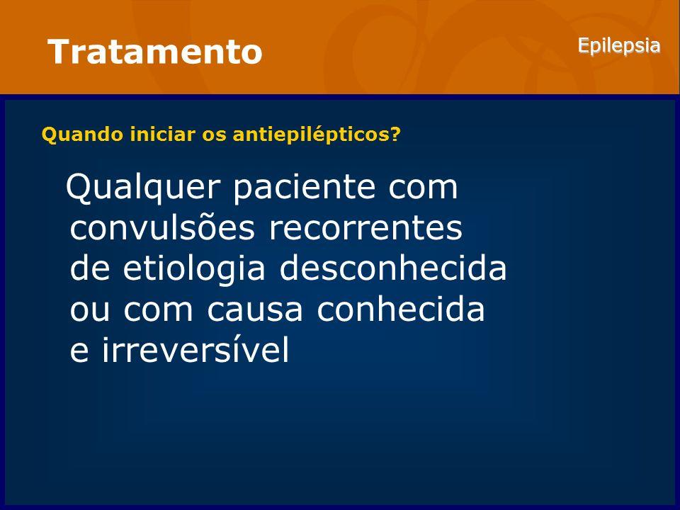 Epilepsia Tratamento Quando iniciar os antiepilépticos? Qualquer paciente com convulsões recorrentes de etiologia desconhecida ou com causa conhecida