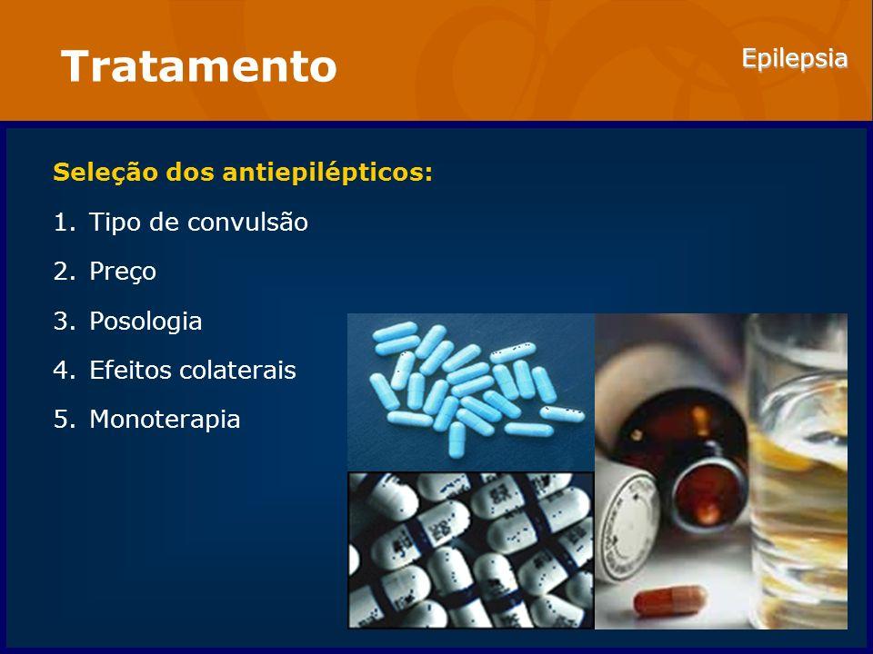 Epilepsia Tratamento Seleção dos antiepilépticos: 1.Tipo de convulsão 2.Preço 3.Posologia 4.Efeitos colaterais 5.Monoterapia