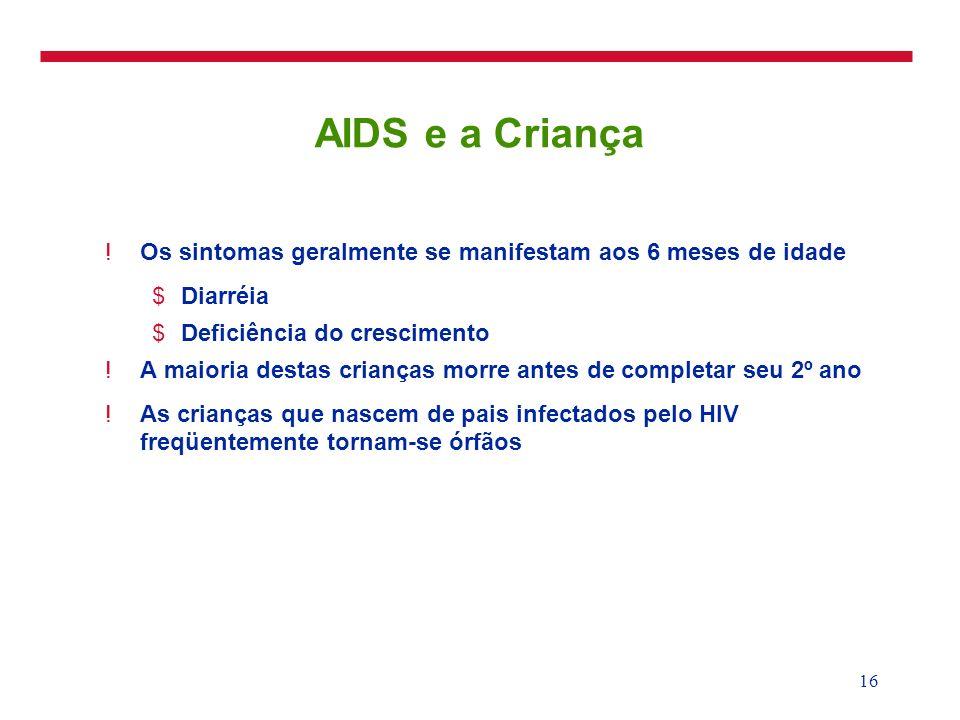 16 AIDS e a Criança !Os sintomas geralmente se manifestam aos 6 meses de idade $Diarréia $Deficiência do crescimento !A maioria destas crianças morre