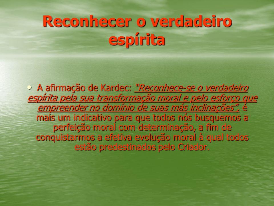 Reconhecer o verdadeiro espírita A afirmação de Kardec: Reconhece-se o verdadeiro espírita pela sua transformação moral e pelo esforço que empreender