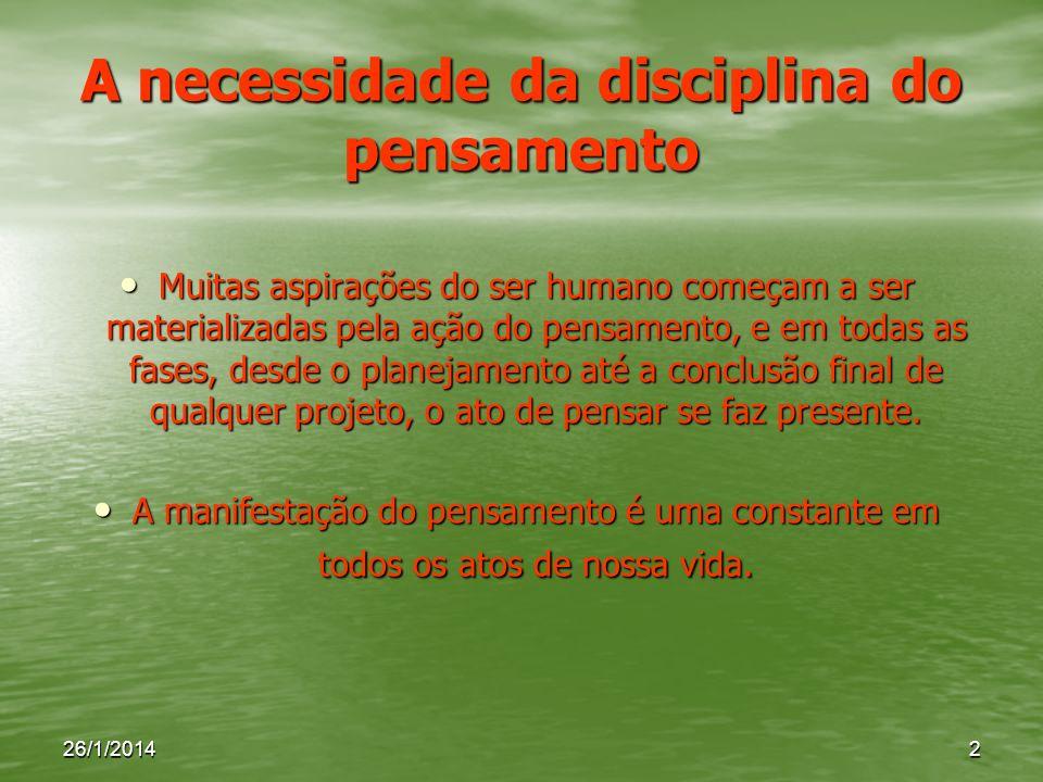 26/1/20142 A necessidade da disciplina do pensamento Muitas aspirações do ser humano começam a ser materializadas pela ação do pensamento, e em todas