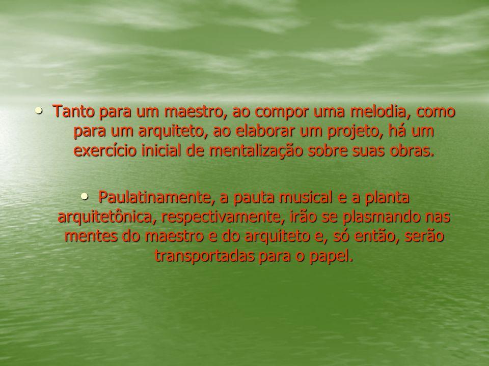 Tanto para um maestro, ao compor uma melodia, como para um arquiteto, ao elaborar um projeto, há um exercício inicial de mentalização sobre suas obras