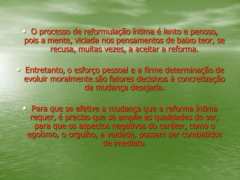 O processo de reformulação íntima é lento e penoso, pois a mente, viciada nos pensamentos de baixo teor, se recusa, muitas vezes, a aceitar a reforma.