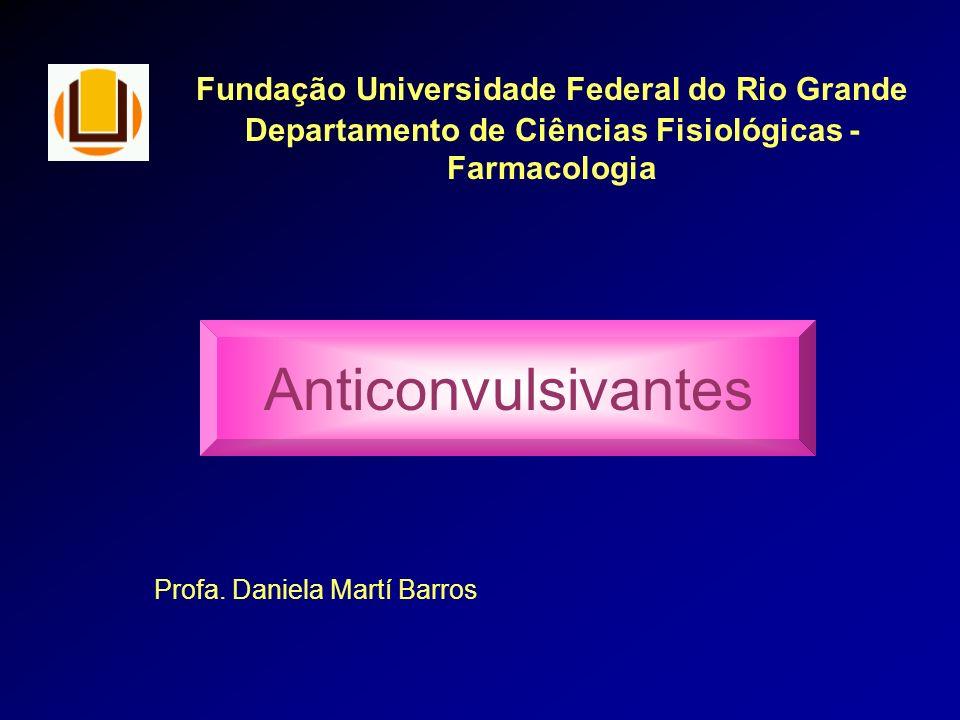 Fundação Universidade Federal do Rio Grande Departamento de Ciências Fisiológicas - Farmacologia Anticonvulsivantes Profa. Daniela Martí Barros