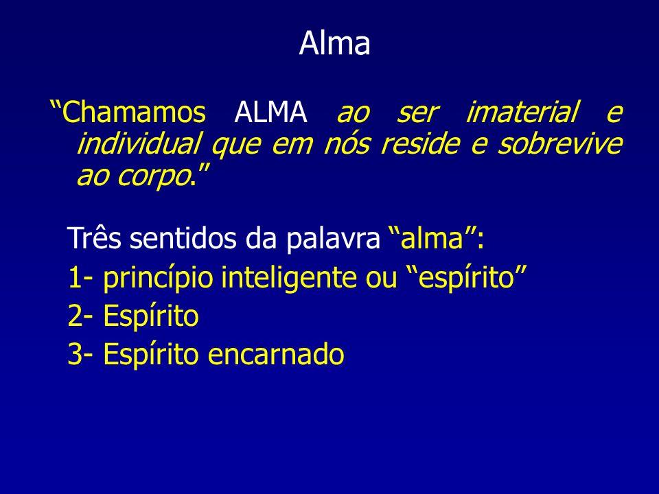 Alma Chamamos ALMA ao ser imaterial e individual que em nós reside e sobrevive ao corpo. Três sentidos da palavra alma: 1- princípio inteligente ou es