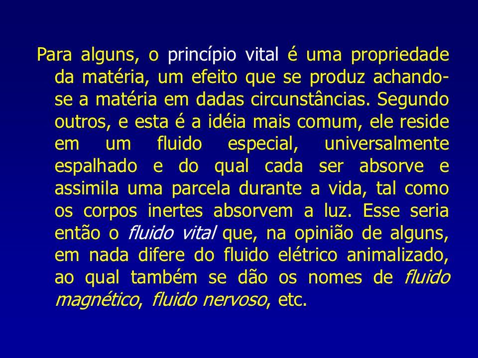 Para alguns, o princípio vital é uma propriedade da matéria, um efeito que se produz achando- se a matéria em dadas circunstâncias. Segundo outros, e