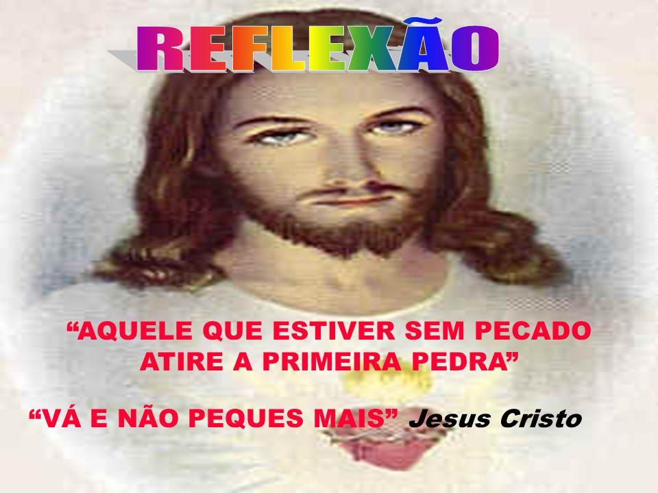 AQUELE QUE ESTIVER SEM PECADO ATIRE A PRIMEIRA PEDRA VÁ E NÃO PEQUES MAIS Jesus Cristo