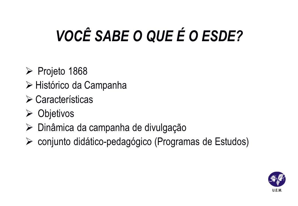 VOCÊ SABE O QUE É O ESDE? Projeto 1868 Histórico da Campanha Características Objetivos Dinâmica da campanha de divulgação conjunto didático-pedagógico