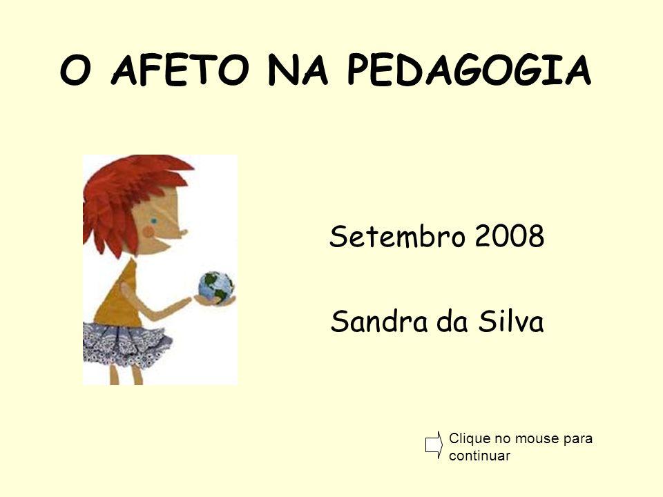 O AFETO NA PEDAGOGIA Setembro 2008 Sandra da Silva Clique no mouse para continuar