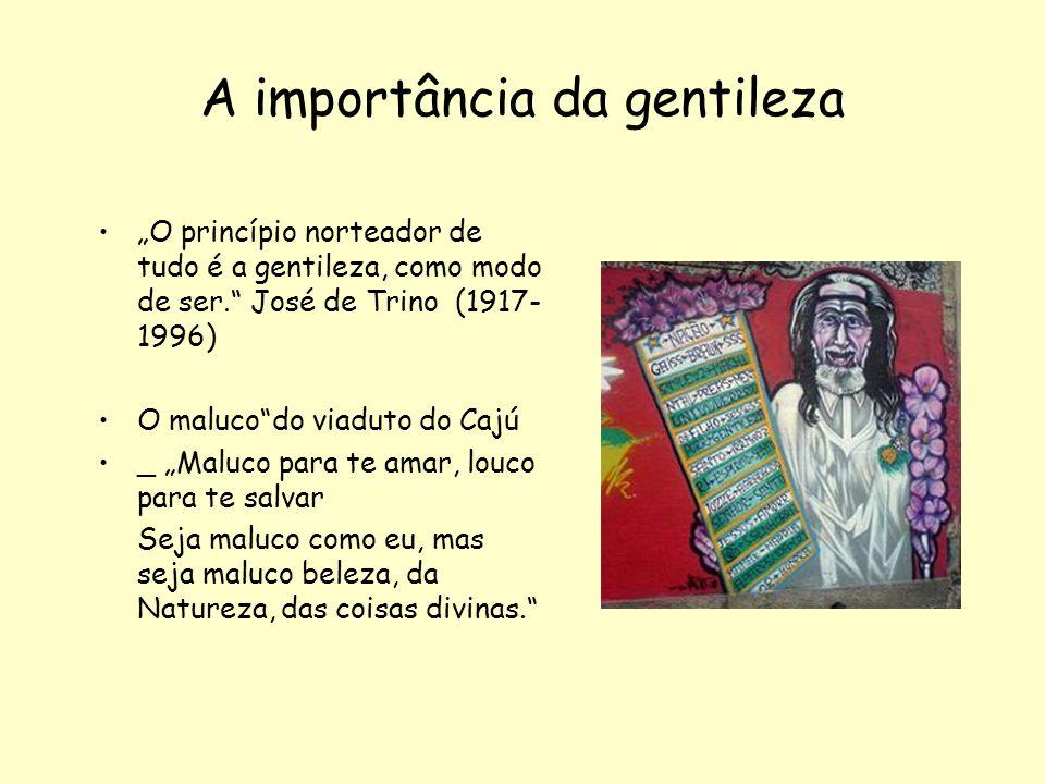 A importância da gentileza O princípio norteador de tudo é a gentileza, como modo de ser. José de Trino (1917- 1996) O malucodo viaduto do Cajú _ Malu