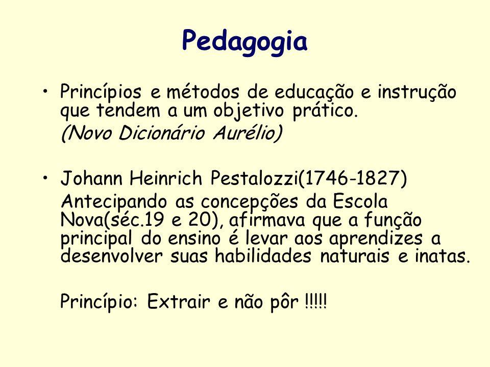Pedagogia Princípios e métodos de educação e instrução que tendem a um objetivo prático. (Novo Dicionário Aurélio) Johann Heinrich Pestalozzi(1746-182