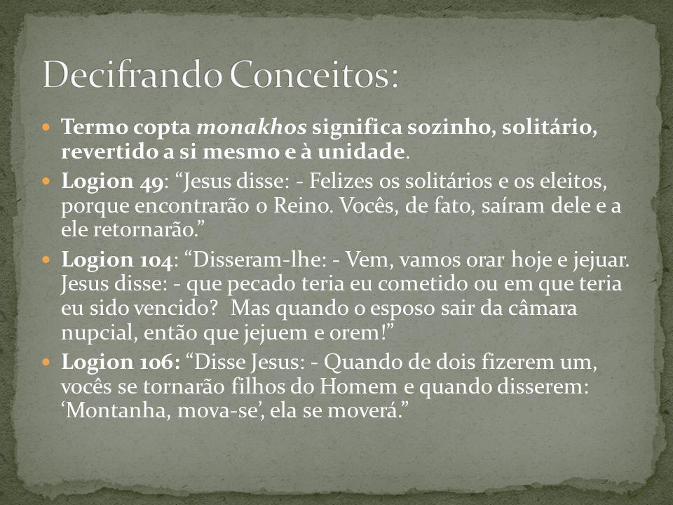 Termo copta monakhos significa sozinho, solitário, revertido a si mesmo e à unidade. Logion 49: Jesus disse: - Felizes os solitários e os eleitos, por