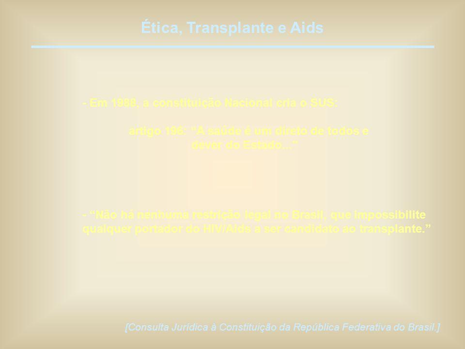 Ética, Transplante e Aids - Em 1988, a constituição Nacional cria o SUS: artigo 196: A saúde é um direto de todos e dever do Estado... - Não há nenhum