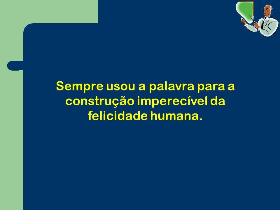 Sempre usou a palavra para a construção imperecível da felicidade humana.
