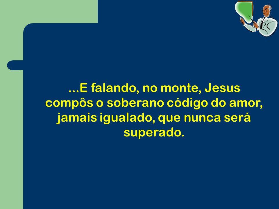 ...E falando, no monte, Jesus compôs o soberano código do amor, jamais igualado, que nunca será superado.