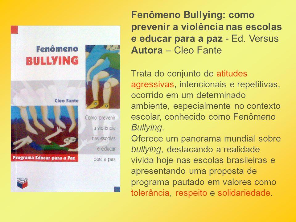 Fenômeno Bullying: como prevenir a violência nas escolas e educar para a paz - Ed. Versus Autora – Cleo Fante Trata do conjunto de atitudes agressivas