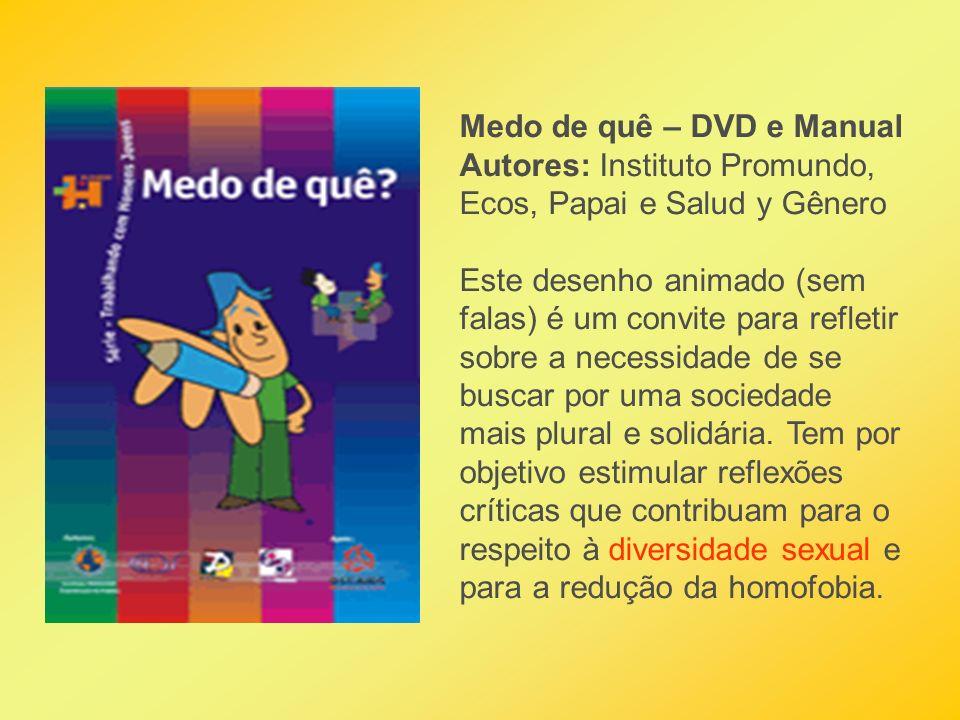 Medo de quê – DVD e Manual Autores: Instituto Promundo, Ecos, Papai e Salud y Gênero Este desenho animado (sem falas) é um convite para refletir sobre