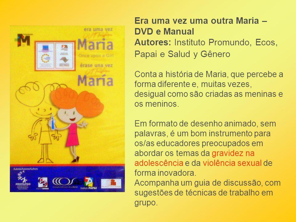 Era uma vez uma outra Maria – DVD e Manual Autores: Instituto Promundo, Ecos, Papai e Salud y Gênero Conta a história de Maria, que percebe a forma di