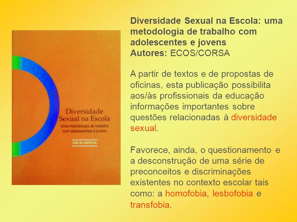 Diversidade Sexual na Escola: uma metodologia de trabalho com adolescentes e jovens Autores: ECOS/CORSA A partir de textos e de propostas de oficinas,