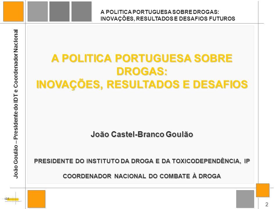2 A POLITICA PORTUGUESA SOBRE DROGAS: INOVAÇÕES, RESULTADOS E DESAFIOS FUTUROS João Goulão – Presidente do IDT e Coordenador Nacional A POLITICA PORTU