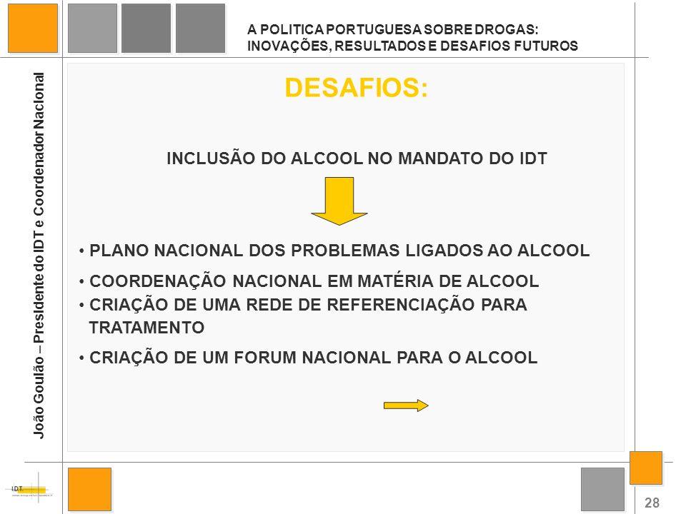 28 A POLITICA PORTUGUESA SOBRE DROGAS: INOVAÇÕES, RESULTADOS E DESAFIOS FUTUROS João Goulão – Presidente do IDT e Coordenador Nacional DESAFIOS: INCLU