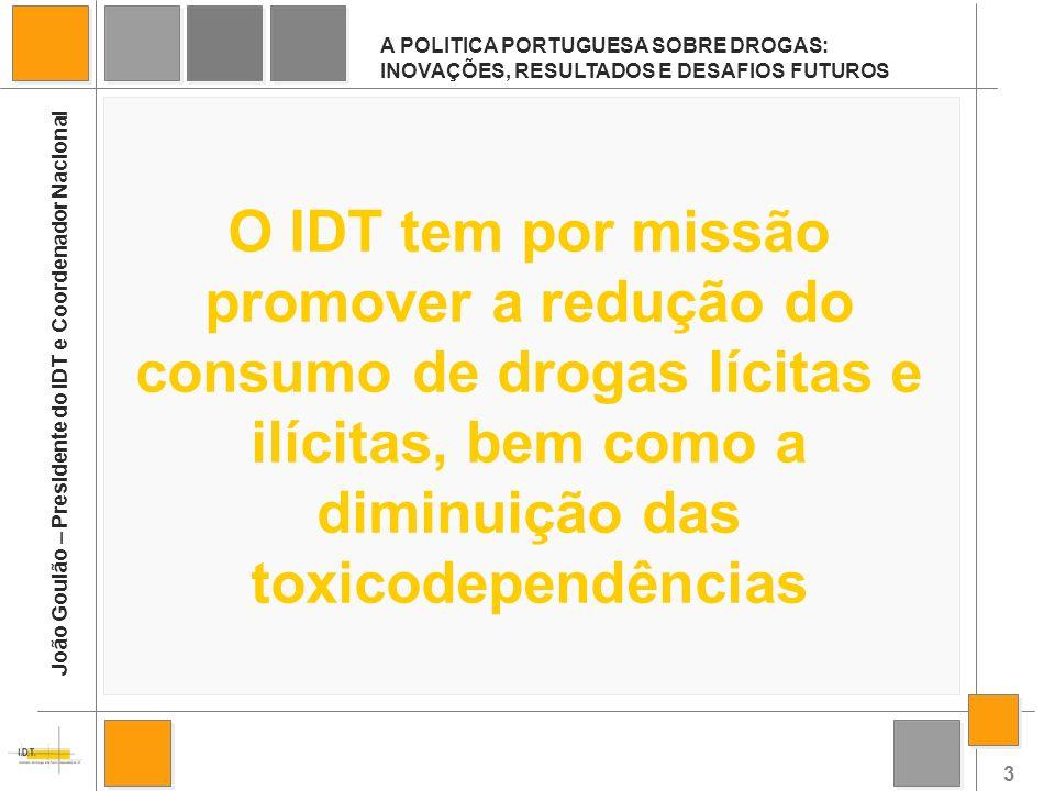 3 A POLITICA PORTUGUESA SOBRE DROGAS: INOVAÇÕES, RESULTADOS E DESAFIOS FUTUROS João Goulão – Presidente do IDT e Coordenador Nacional O IDT tem por mi