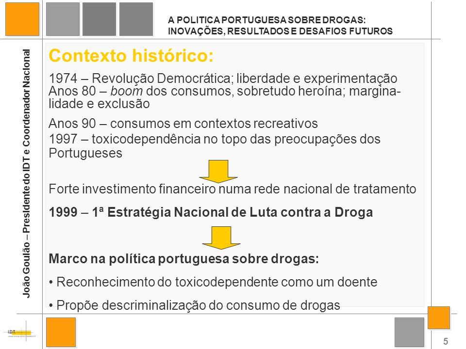 6 A POLITICA PORTUGUESA SOBRE DROGAS: INOVAÇÕES, RESULTADOS E DESAFIOS FUTUROS João Goulão – Presidente do IDT e Coordenador Nacional Em 1999, Portugal adoptou uma abordagem mais equilibrada nas políticas da droga, contemplando a redução da oferta e a redução da procura.