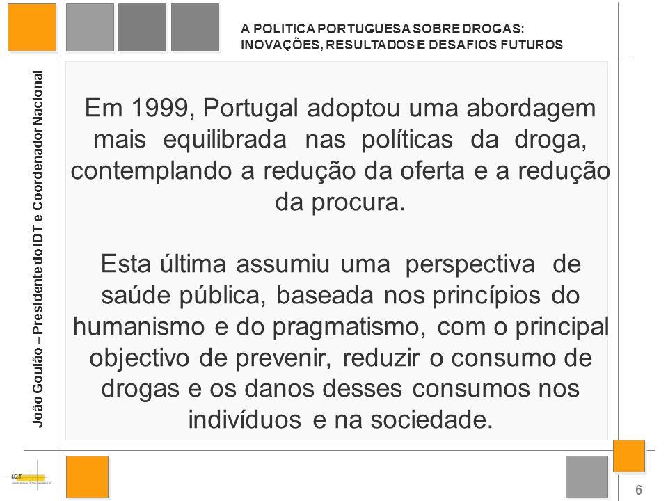 6 A POLITICA PORTUGUESA SOBRE DROGAS: INOVAÇÕES, RESULTADOS E DESAFIOS FUTUROS João Goulão – Presidente do IDT e Coordenador Nacional Em 1999, Portuga