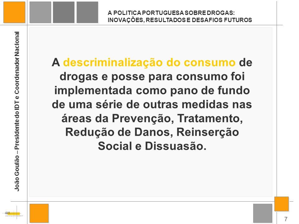 7 A POLITICA PORTUGUESA SOBRE DROGAS: INOVAÇÕES, RESULTADOS E DESAFIOS FUTUROS João Goulão – Presidente do IDT e Coordenador Nacional A descriminaliza