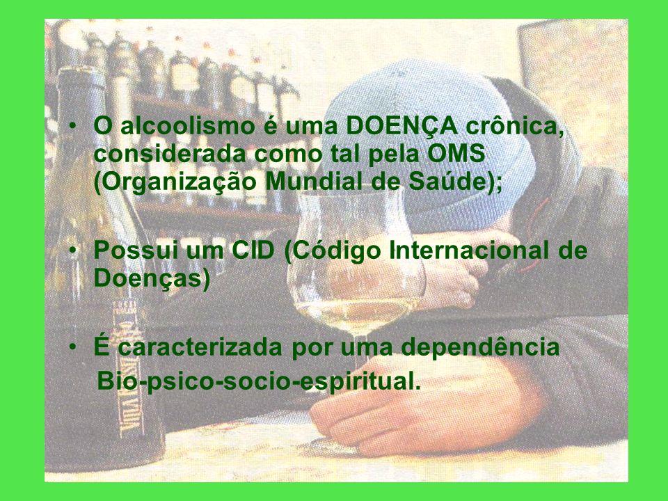 O alcoolismo é uma DOENÇA crônica, considerada como tal pela OMS (Organização Mundial de Saúde); Possui um CID (Código Internacional de Doenças) É caracterizada por uma dependência Bio-psico-socio-espiritual.