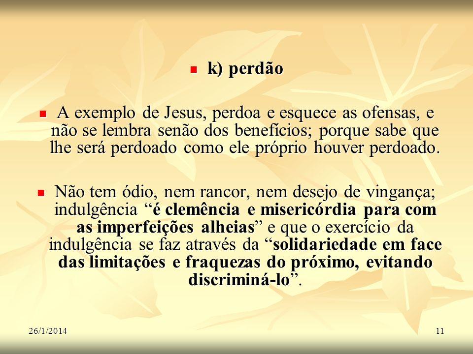 26/1/201411 k) perdão k) perdão A exemplo de Jesus, perdoa e esquece as ofensas, e não se lembra senão dos benefícios; porque sabe que lhe será perdoa