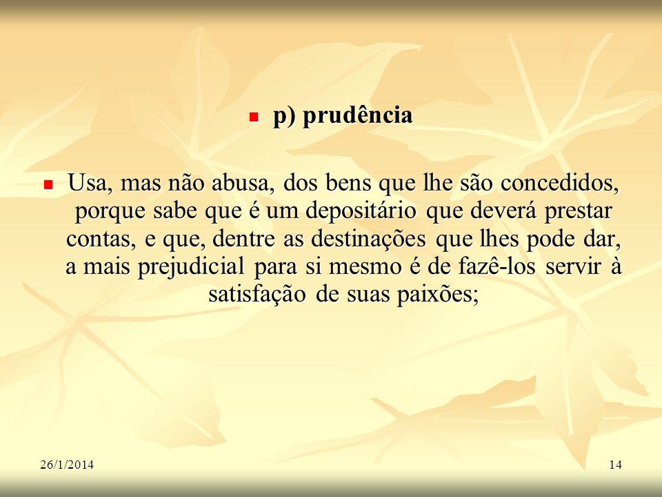 26/1/201414 p) prudência p) prudência Usa, mas não abusa, dos bens que lhe são concedidos, porque sabe que é um depositário que deverá prestar contas,