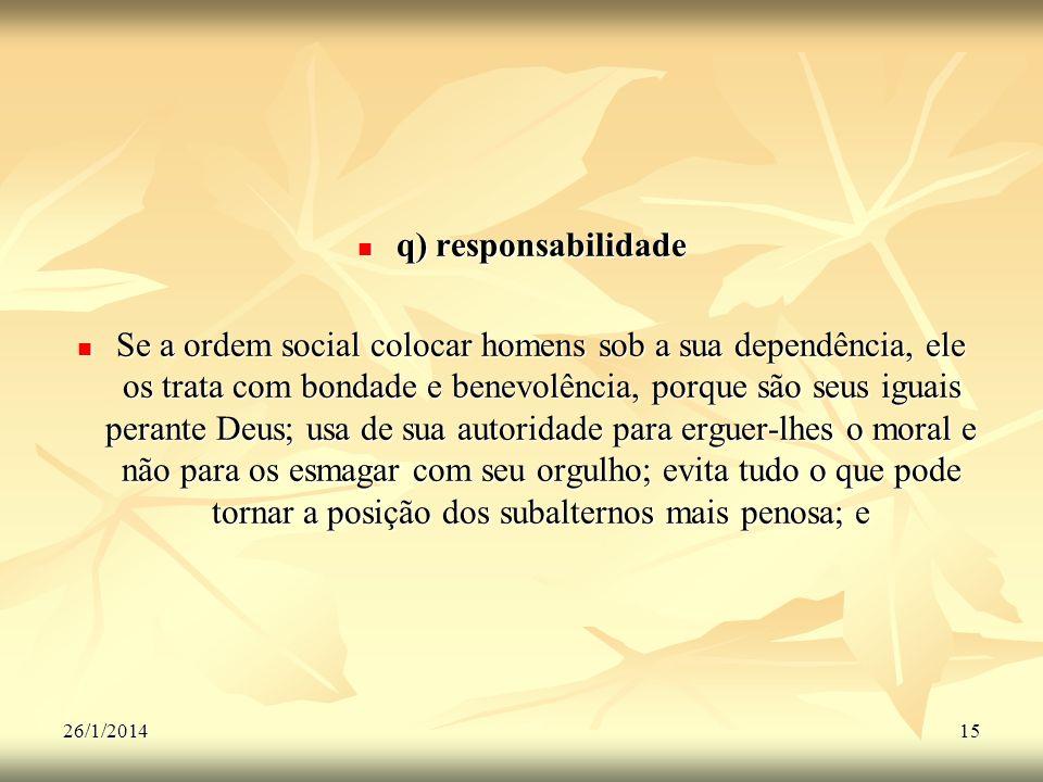 26/1/201415 q) responsabilidade q) responsabilidade Se a ordem social colocar homens sob a sua dependência, ele os trata com bondade e benevolência, p