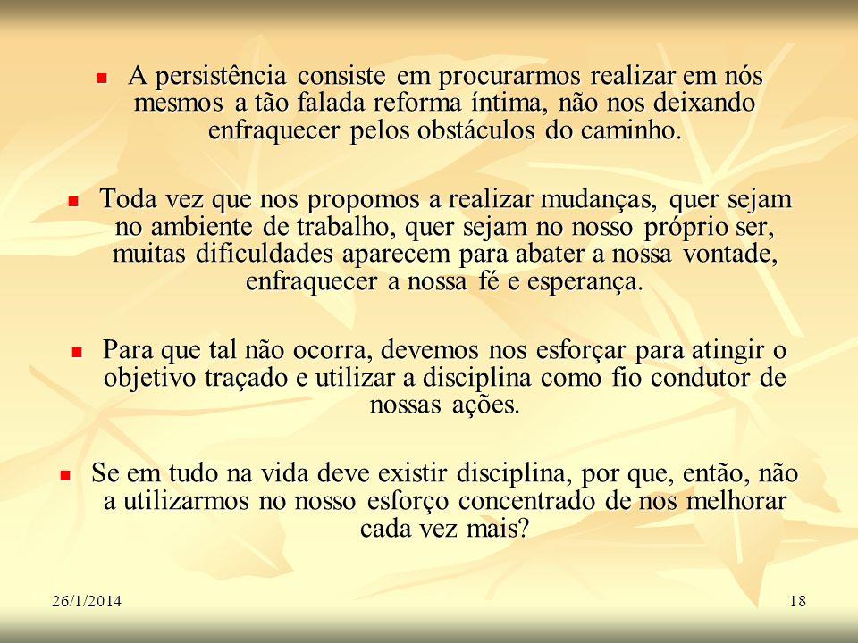 26/1/201418 A persistência consiste em procurarmos realizar em nós mesmos a tão falada reforma íntima, não nos deixando enfraquecer pelos obstáculos d