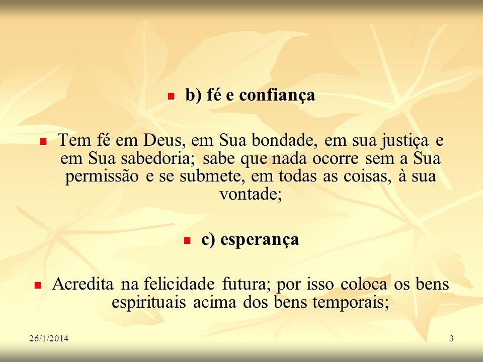 26/1/20143 b) fé e confiança b) fé e confiança Tem fé em Deus, em Sua bondade, em sua justiça e em Sua sabedoria; sabe que nada ocorre sem a Sua permi