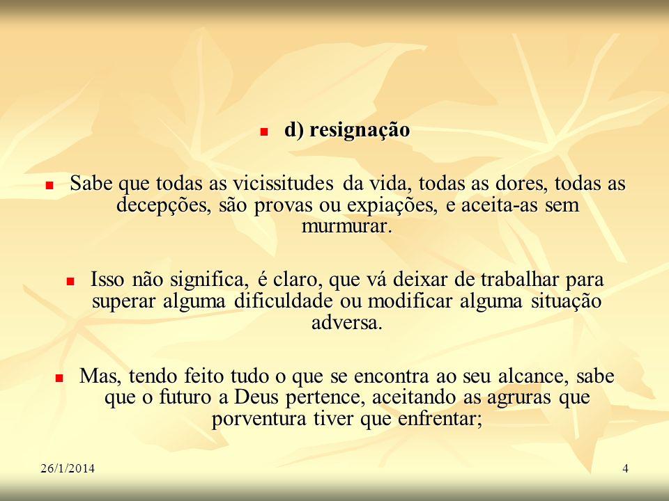 26/1/20144 d) resignação d) resignação Sabe que todas as vicissitudes da vida, todas as dores, todas as decepções, são provas ou expiações, e aceita-a