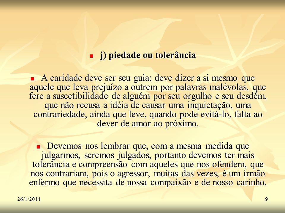 26/1/20149 j) piedade ou tolerância j) piedade ou tolerância A caridade deve ser seu guia; deve dizer a si mesmo que aquele que leva prejuízo a outrem