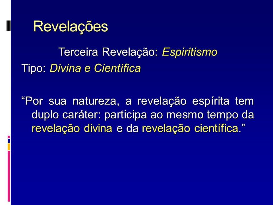 Revelações Terceira Revelação: Espiritismo Tipo: Divina e Científica Por sua natureza, a revelação espírita tem duplo caráter: participa ao mesmo temp