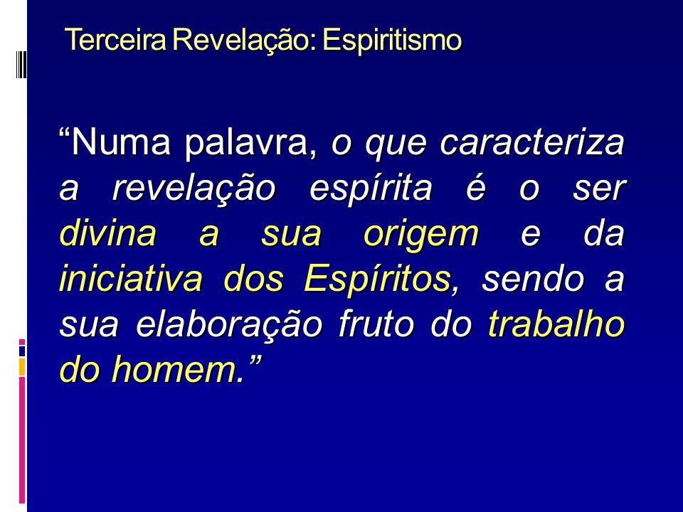Terceira Revelação: Espiritismo Numa palavra, o que caracteriza a revelação espírita é o ser divina a sua origem e da iniciativa dos Espíritos, sendo