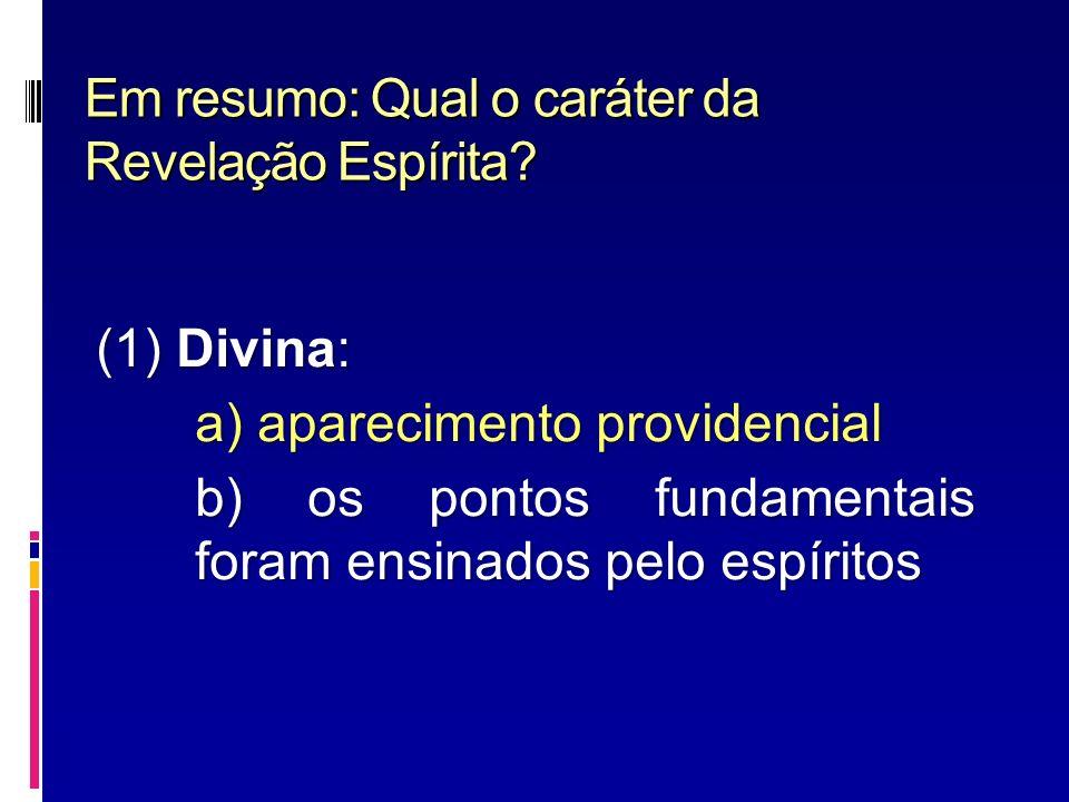 Em resumo: Qual o caráter da Revelação Espírita? (1) Divina: a) aparecimento providencial b) os pontos fundamentais foram ensinados pelo espíritos