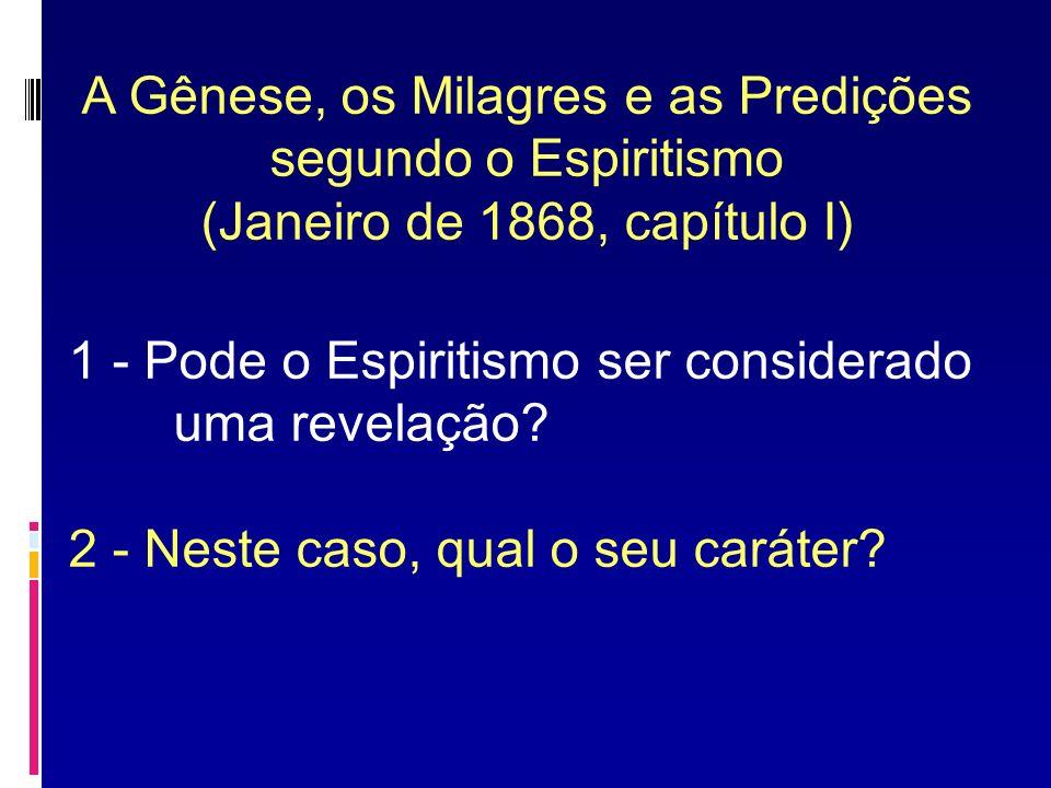 A Gênese, os Milagres e as Predições segundo o Espiritismo (Janeiro de 1868, capítulo I) 1 - Pode o Espiritismo ser considerado uma revelação? 2 - Nes