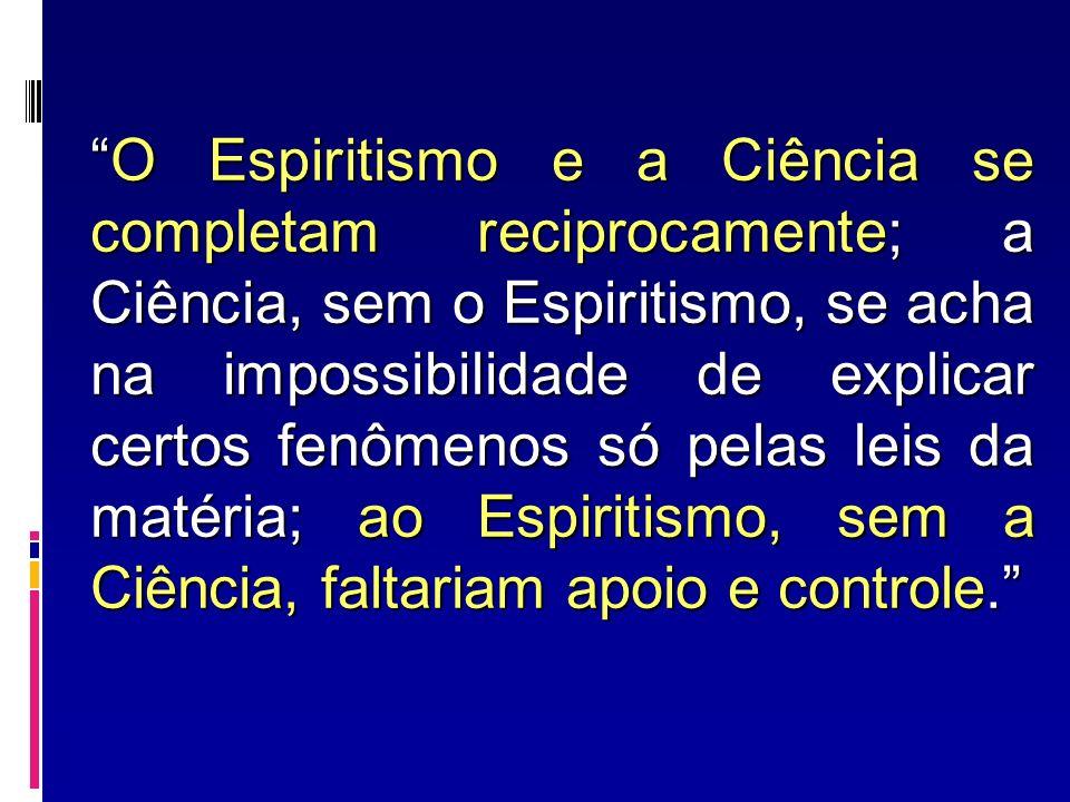 O Espiritismo e a Ciência se completam reciprocamente; a Ciência, sem o Espiritismo, se acha na impossibilidade de explicar certos fenômenos só pelas