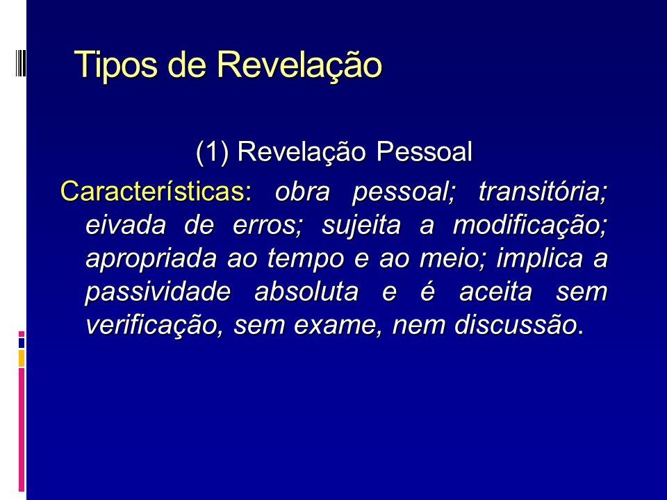 Tipos de Revelação (1) Revelação Pessoal Características: obra pessoal; transitória; eivada de erros; sujeita a modificação; apropriada ao tempo e ao