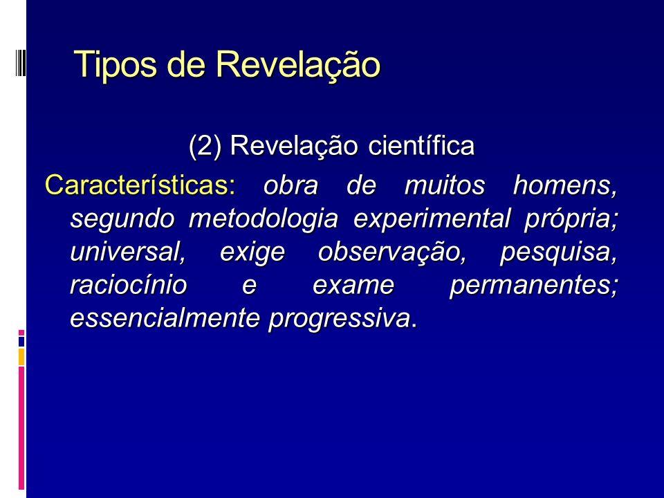 Tipos de Revelação (2) Revelação científica Características: obra de muitos homens, segundo metodologia experimental própria; universal, exige observa