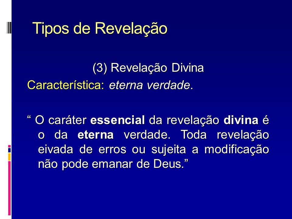 Tipos de Revelação (3) Revelação Divina Característica: eterna verdade. O caráter essencial da revelação divina é o da eterna verdade. Toda revelação