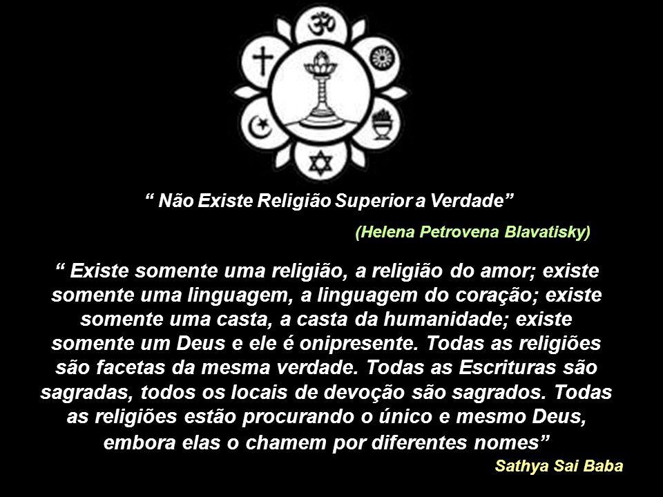 Existe somente uma religião, a religião do amor; existe somente uma linguagem, a linguagem do coração; existe somente uma casta, a casta da humanidade