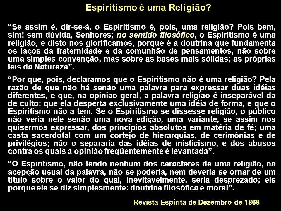 Se assim é, dir-se-á, o Espiritismo é, pois, uma religião? Pois bem, sim! sem dúvida, Senhores; no sentido filosófico, o Espiritismo é uma religião, e