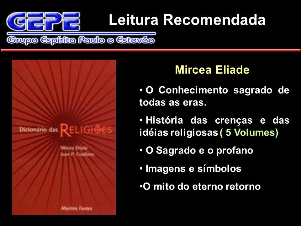 Leitura Recomendada Mircea Eliade. O Conhecimento sagrado de todas as eras. História das crenças e das idéias religiosas ( 5 Volumes) O Sagrado e o pr