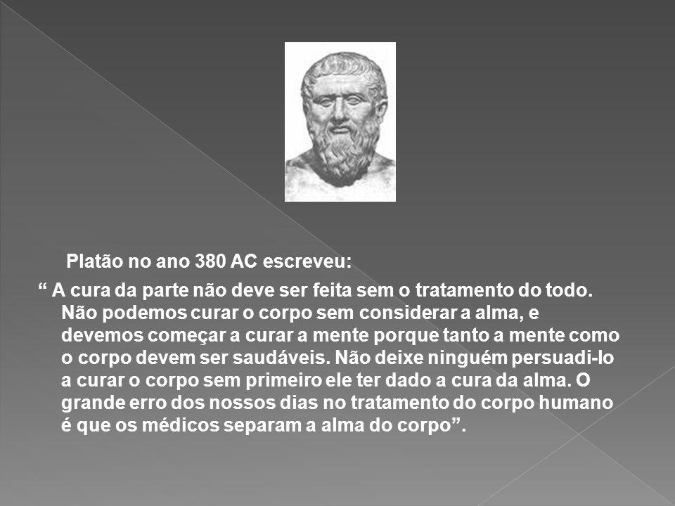 Platão no ano 380 AC escreveu: A cura da parte não deve ser feita sem o tratamento do todo. Não podemos curar o corpo sem considerar a alma, e devemos