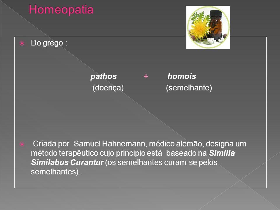 Do grego : pathos + homois (doença) (semelhante) Criada por Samuel Hahnemann, médico alemão, designa um método terapêutico cujo principio está baseado